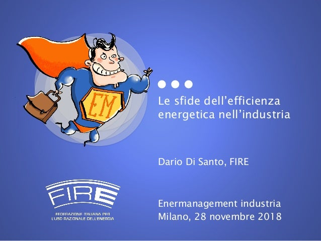 Le sfide dell'efficienza energetica nell'industria Dario Di Santo, FIRE Enermanagement industria Milano, 28 novembre 2018