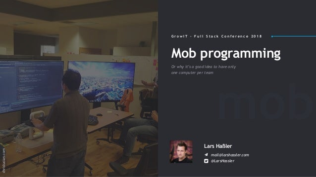 Mob programming Or why it's a good idea to have only one computer per team Lars Haßler mail@larshassler.com @LarsHassler G...