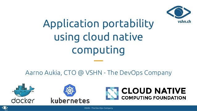 VSHN - The DevOps Company Application portability using cloud native computing Aarno Aukia, CTO @ VSHN - The DevOps Company