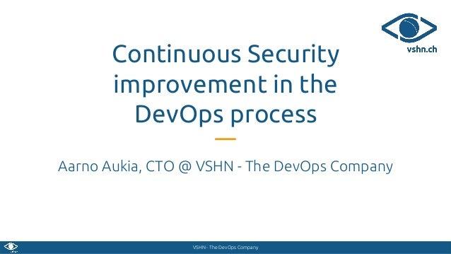 VSHN - The DevOps Company Continuous Security improvement in the DevOps process Aarno Aukia, CTO @ VSHN - The DevOps Compa...