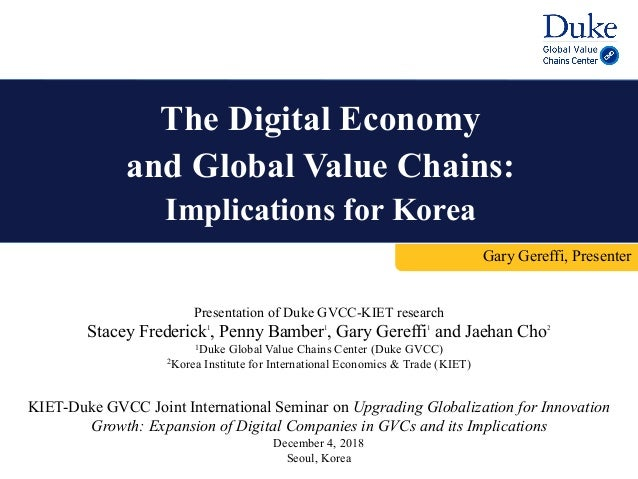 The Digital Economy and Global Value Chains: Implications for Korea Gary Gereffi, Presenter KIET-Duke GVCC Joint Internati...