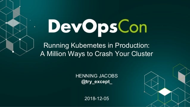 Running Kubernetes in Production: A Million Ways to Crash Your Cluster HENNING JACOBS @try_except_ 2018-12-05