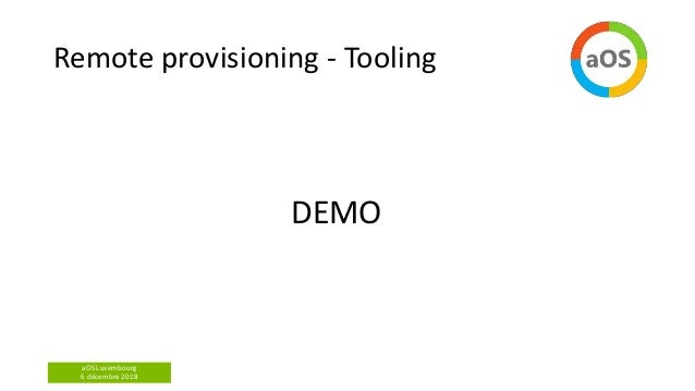 aOS Luxembourg 6 décembre 2018 Remote provisioning - Tooling DEMO