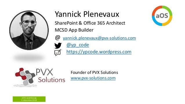 aOS Luxembourg 6 décembre 2018 Yannick Plenevaux SharePoint & Office 365 Architect MCSD App Builder @ yannick.plenevaux@pv...