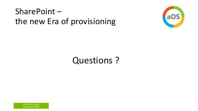 aOS Luxembourg 6 décembre 2018 SharePoint – the new Era of provisioning Questions ?