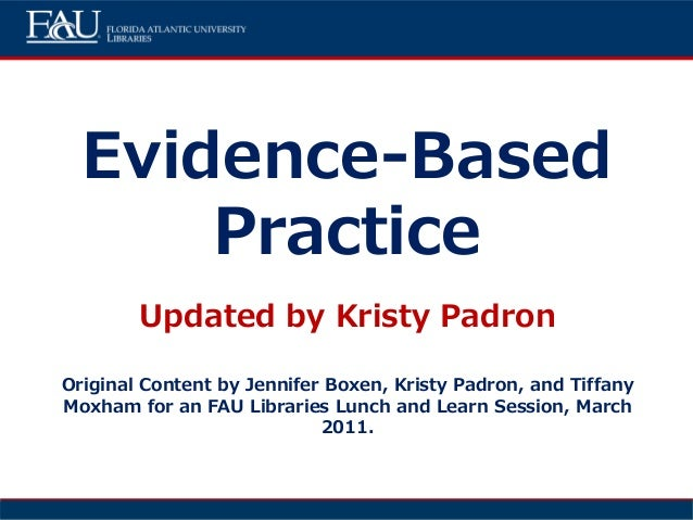 Evidence-Based Practice Updated by Kristy Padron Original Content by Jennifer Boxen, Kristy Padron, and Tiffany Moxham for...