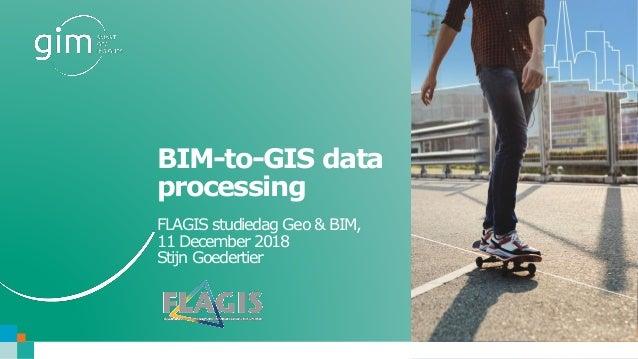 www.gim.be BIM-to-GIS data processing FLAGIS studiedag Geo & BIM, 11 December 2018 Stijn Goedertier