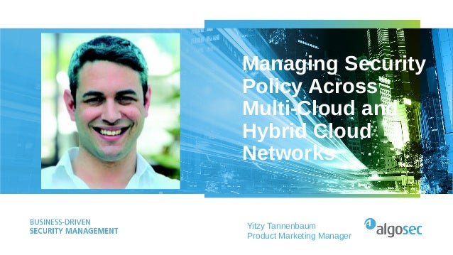 Managing Security Policy Across Multi-Cloud and Hybrid Cloud Networks Yitzy Tannenbaum Product Marketing Manager
