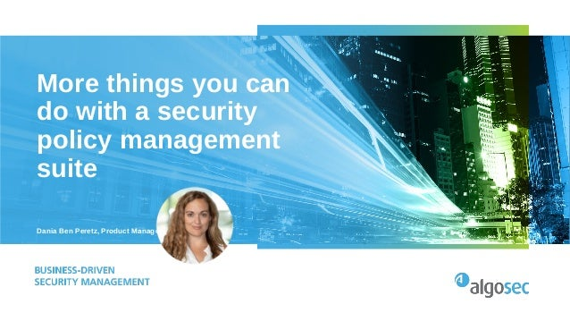 More things you can do with a security policy management suite Dania Ben Peretz, Product Manager