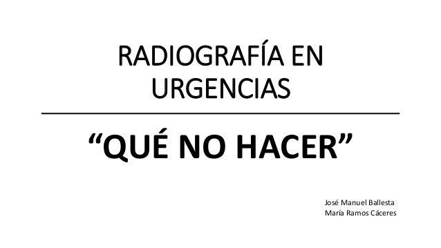 """RADIOGRAFÍA EN URGENCIAS """"QUÉ NO HACER"""" José Manuel Ballesta María Ramos Cáceres"""