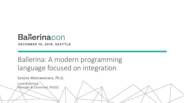 Ballerina: A modern programming language focused on integration Sanjiva Weerawarana, Ph.D. Lead Ballerina Founder & Chairm...