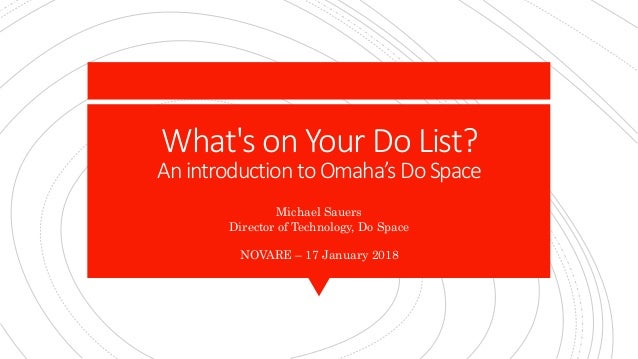 What's on Your Do List? Anintroduction toOmaha's DoSpace Michael Sauers Director of Technology, Do Space NOVARE – 17 Janua...