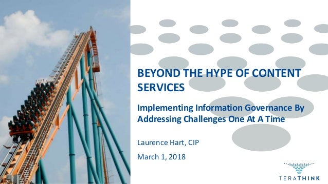 Implementing Information Governance By Addressing Challenges One At A Time Laurence Hart, CIP BEYOND THE HYPE OF CONTENT S...