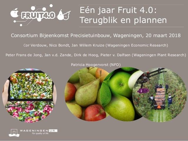 Eén jaar Fruit 4.0: Terugblik en plannen Consortium Bijeenkomst Precisietuinbouw, Wageningen, 20 maart 2018 Cor Verdouw, N...