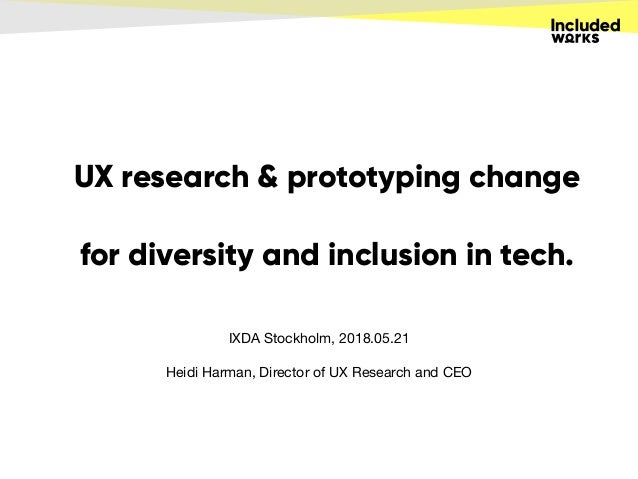 UX research & prototyping change for diversity and inclusion in tech. IXDA Stockholm, 2018.05.21  Heidi Harman, Director o...