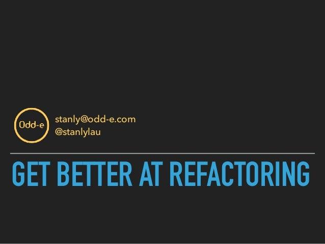 GET BETTER AT REFACTORING stanly@odd-e.com @stanlylau