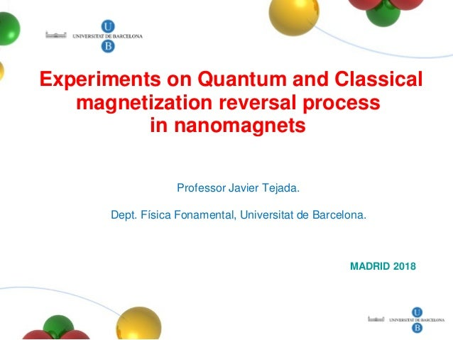 Experiments on Quantum and Classical magnetization reversal process in nanomagnets MADRID 2018 Professor Javier Tejada. De...