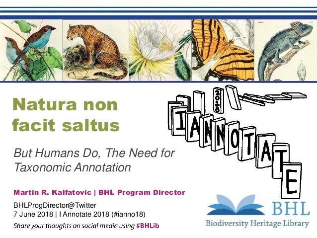 Natura non facit saltus But Humans Do, The Need for Taxonomic Annotation Martin R. Kalfatovic   BHL Program Director BHLPr...