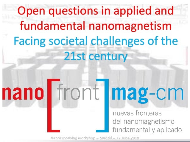 NanoFrontMag workshop – Madrid – 12 June 2018 Open questions in applied and fundamental nanomagnetism Facing societal chal...