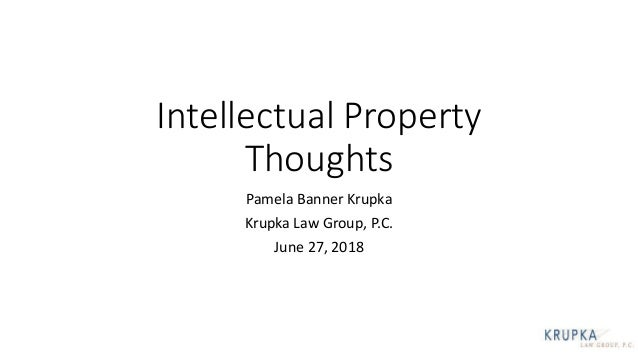 Intellectual Property Thoughts Pamela Banner Krupka Krupka Law Group, P.C. June 27, 2018