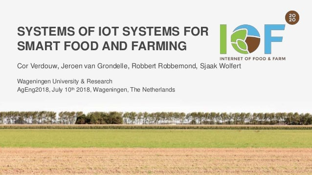SYSTEMS OF IOT SYSTEMS FOR SMART FOOD AND FARMING Cor Verdouw, Jeroen van Grondelle, Robbert Robbemond, Sjaak Wolfert Wage...