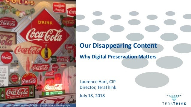 Why Digital Preservation Matters Laurence Hart, CIP Director, TeraThink Our Disappearing Content July 18, 2018 https://www...