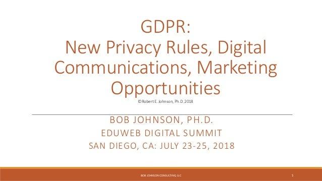 GDPR: New Privacy Rules, Digital Communications, Marketing Opportunities©RobertE.Johnson,Ph.D.2018 BOB JOHNSON, PH.D. EDUW...