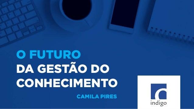 O FUTURO DA GESTÃO DO CONHECIMENTO CAMILA PIRES