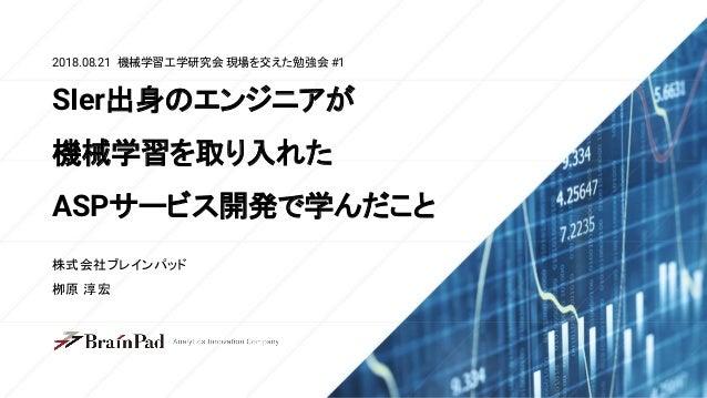 2018.08.21 機械学習工学研究会 現場を交えた勉強会 #1 株式会社ブレインパッド 栁原 淳宏 SIer出身のエンジニアが 機械学習を取り入れた ASPサービス開発で学んだこと