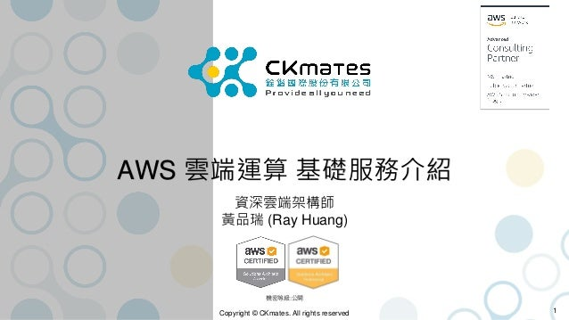 Copyright © CKmates. All rights reserved AWS 雲端運算 基礎服務介紹 資深雲端架構師 黃品瑞 (Ray Huang) 1 機密等級:公開