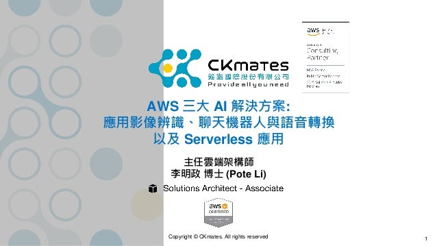Copyright © CKmates. All rights reserved AWS 三大 AI 解決方案: 應用影像辨識、聊天機器人與語音轉換 以及 Serverless 應用 主任雲端架構師 李明政 博士 (Pote Li) 1