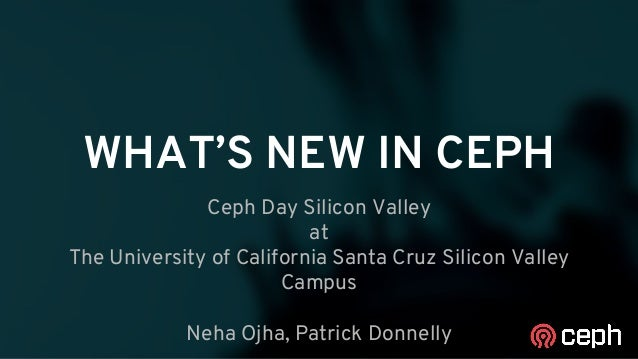 WHAT'S NEW IN CEPH Ceph Day Silicon Valley at The University of California Santa Cruz Silicon Valley Campus Neha Ojha, Pat...