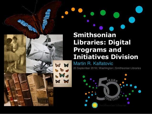 Smithsonian Libraries: Digital Programs and Initiatives Division Martin R. Kalfatovic 20 September 2018 | Washington | Smi...