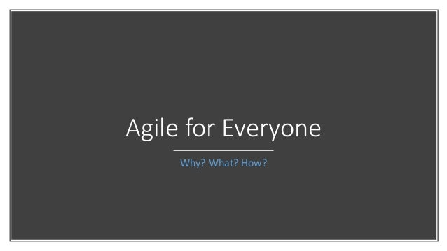 Agile for Everyone Why? What? How?