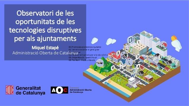 Observatori de les oportunitats de les tecnologies disruptives per als ajuntaments Miquel Estap� Administraci� Oberta de C...