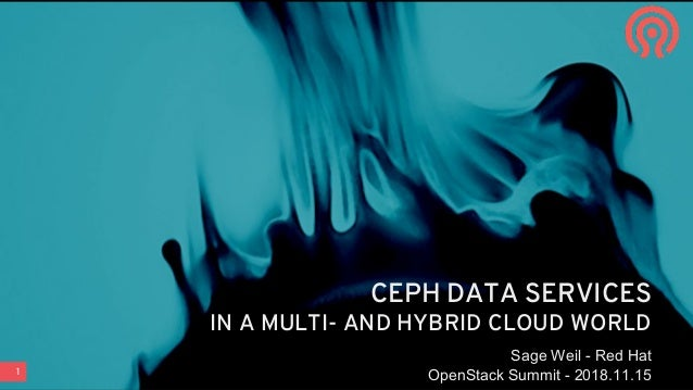 1 CEPH DATA SERVICES IN A MULTI- AND HYBRID CLOUD WORLD Sage Weil - Red Hat OpenStack Summit - 2018.11.15