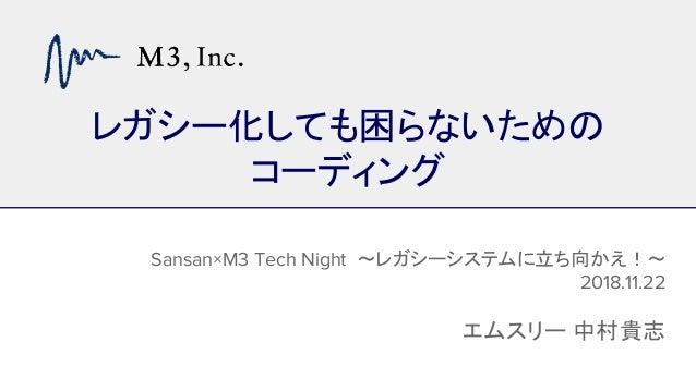 レガシー化しても困らないための コーディング Sansan×M3 Tech Night ~レガシーシステムに立ち向かえ!~ 2018.11.22 エムスリー 中村貴志