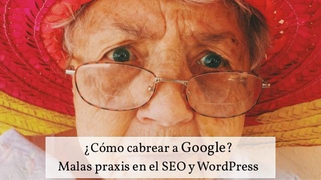 ¿Cómo cabrear a Google? Malas praxis en el SEO yWordPress