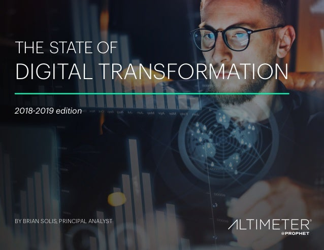 THE STATE OF DIGITAL TRANSFORMATION 2018-2019 edition BY BRIAN SOLIS, PRINCIPAL ANALYST