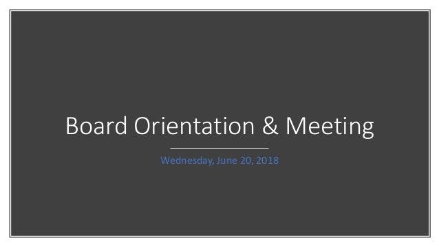 Board Orientation & Meeting Wednesday, June 20, 2018