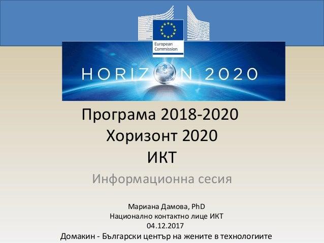 Програма 2018-2020 Хоризонт 2020 ИКТ Информационна сесия Мариана Дамова, PhD Национално контактно лице ИКТ 04.12.2017 Дома...