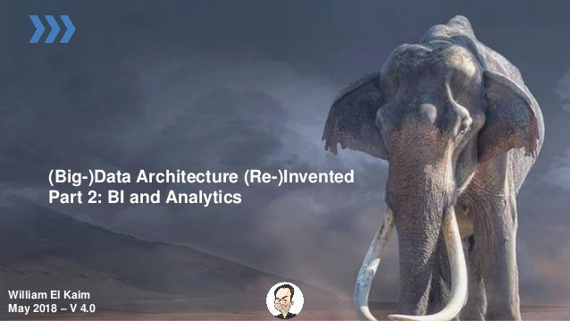 (Big-)Data Architecture (Re-)Invented Part 2: BI and Analytics William El Kaim May 2018 – V 4.0