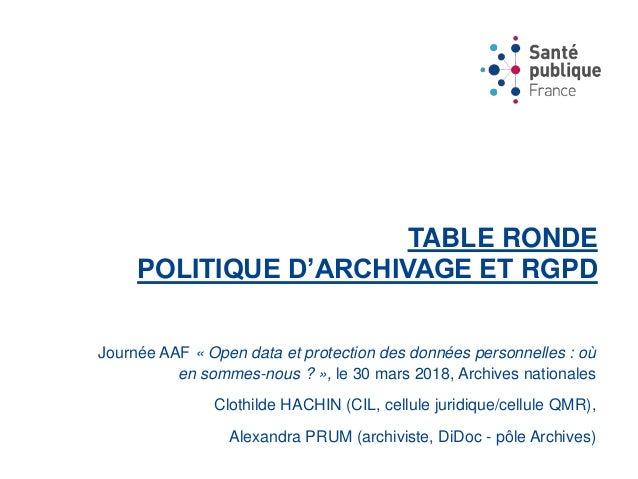TABLE RONDE POLITIQUE D'ARCHIVAGE ET RGPD Journée AAF « Open data et protection des données personnelles : où en sommes-no...