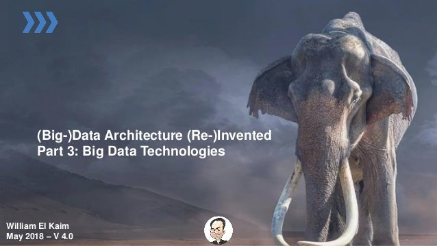 (Big-)Data Architecture (Re-)Invented Part 3: Big Data Technologies William El Kaim May 2018 – V 4.0