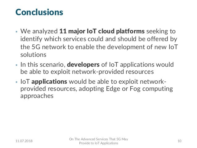 Conclusions § We analyzed 11 major IoT cloud platforms seeking to identify which services could and should be offered by t...