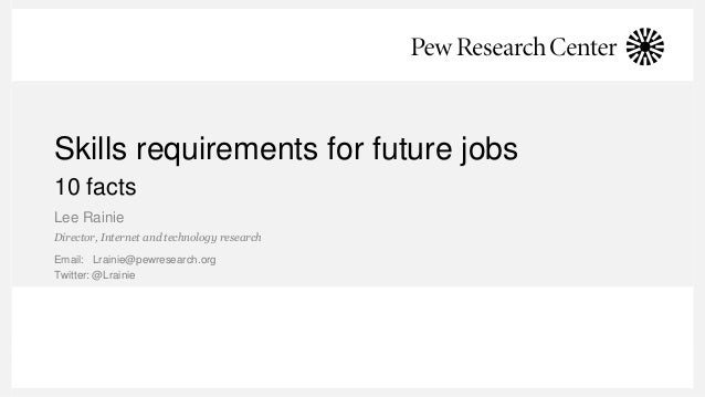 Skills requirements for future jobs 10 facts Lee Rainie Director, Internet and technology research Email: Lrainie@pewresea...