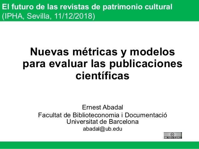 El futuro de las revistas de patrimonio cultural (IPHA, Sevilla, 11/12/2018) Nuevas métricas y modelos para evaluar las pu...