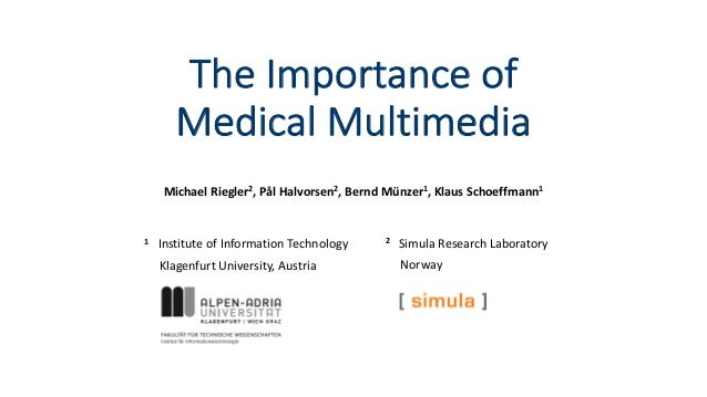The Importance of Medical Multimedia Michael Riegler2, Pål Halvorsen2, Bernd Münzer1, Klaus Schoeffmann1 1 Institute of In...