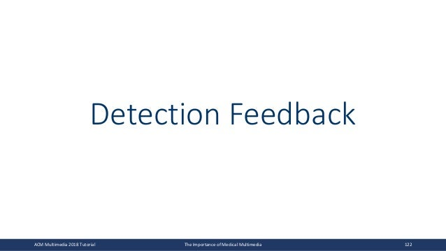 Detection Feedback ACM Multimedia 2018 Tutorial The Importance of Medical Multimedia 122