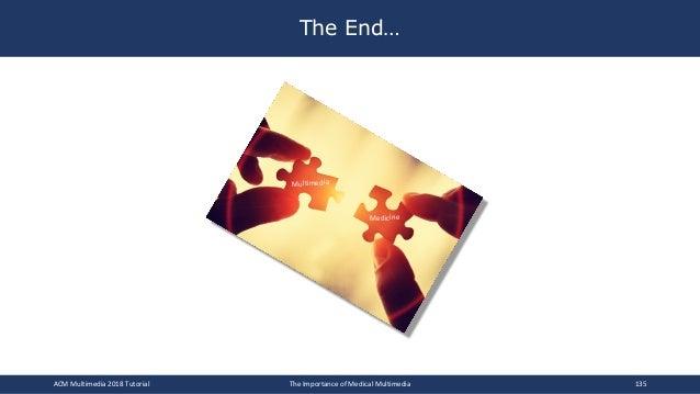 The End… Multimedia Medicine ACM Multimedia 2018 Tutorial The Importance of Medical Multimedia 135